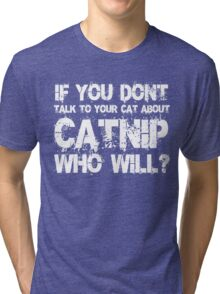 If you don't talk to your cat about Catnip who will Tri-blend T-Shirt