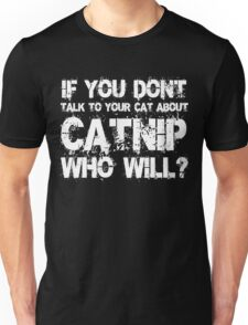 If you don't talk to your cat about Catnip who will Unisex T-Shirt