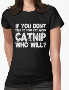 If you don't talk to your cat about Catnip who will Womens Fitted T-Shirt