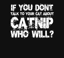 If you don't talk to your cat about Catnip who will T-Shirt