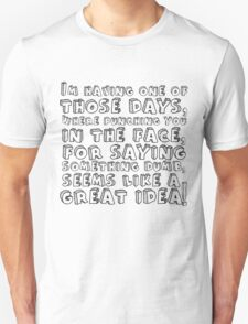 I'm having one of those days, where punching you in the face, for saying something dumb, seems like a great idea T-Shirt
