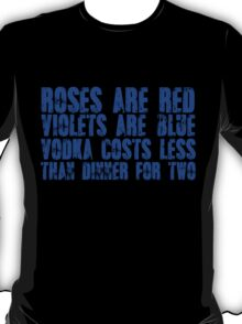 Roses are red, violets are blue, vodka costs less, than dinner for two T-Shirt