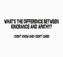 What's the difference between ignorance and apathy I don't know and I don't care by SlubberBub