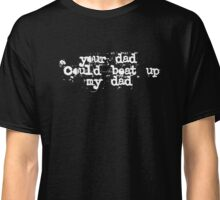 Your Dad could beat up my Dad Classic T-Shirt