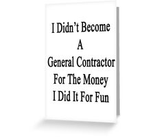 I Didn't Become A General Contractor For The Money I Did It For Fun Greeting Card