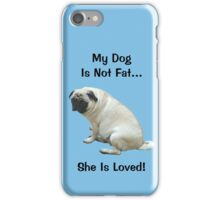 My Dog is Not Fat! She is Loved iPhone Case/Skin
