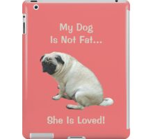My Dog is Not Fat! She is Loved iPad Case/Skin