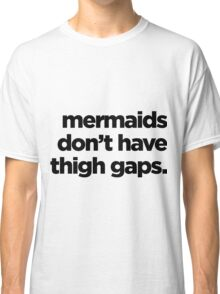 Mermaids don't have thigh gaps Classic T-Shirt