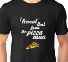 """I learnt that from the pizzaman"" Unisex T-Shirt"