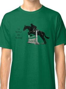 I'd Rather Be Riding! Equestrian T-Shirts & Hoodies Classic T-Shirt