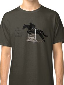 I'd Rather Be Riding! Equestrian T-Shirts & Hoodies Classic T-Shirt