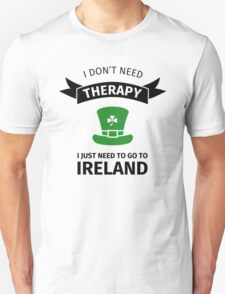 I don't neet therapy I just need to go to ireland Unisex T-Shirt