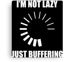 I'm Not Lazy. Just Buffering. Canvas Print