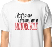 I don't snore I dream I am a motorcycle Classic T-Shirt