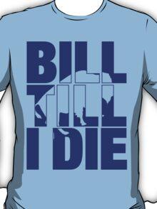 Bill Till I Die T-Shirt