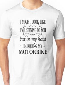 I might look like I'm listening to you but in my head I am riding my motorbike Unisex T-Shirt
