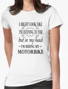 I might look like I'm listening to you but in my head I am riding my motorbike Womens Fitted T-Shirt