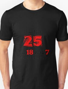 I'm Not 25. I'm 18 with 7 Years Experience Unisex T-Shirt