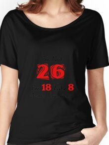 I'm Not 26. I'm 18 with 8 Years Experience Women's Relaxed Fit T-Shirt