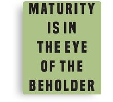 Maturity is in the eye of the beholder Canvas Print