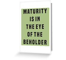 Maturity is in the eye of the beholder Greeting Card