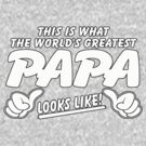 THIS IS WHAT THE WORLD'S GREATEST PAPA LOOKS LIKE by mcdba