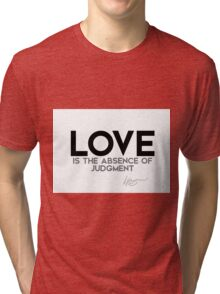 love is the absence of judgment - dalai lama Tri-blend T-Shirt