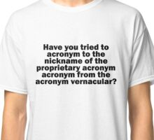 Have you tried to acronym to the nickname of the proprietary acronym acronym from the acronym vernacular? Classic T-Shirt