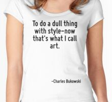 To do a dull thing with style-now that's what I call art. Women's Fitted Scoop T-Shirt