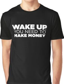 Wake up, you need to make money Graphic T-Shirt