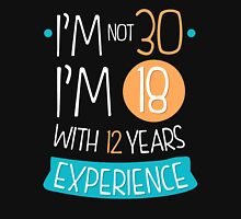 I'm not 30, I'm 18 with 12 years experience! Unisex T-Shirt