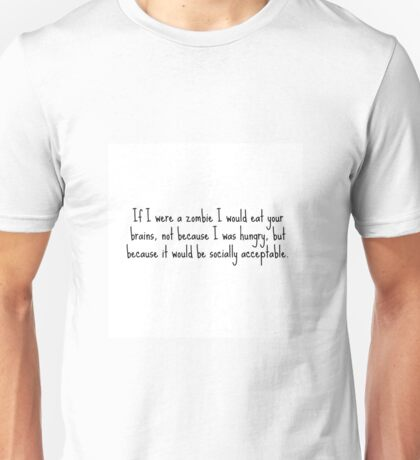 If I were a zombie I would eat your brains, not because I was hungry, but because it was socially acceptable. Unisex T-Shirt