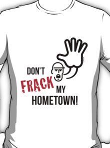 Don't Frack My Hometown! (No Fracking) T-Shirt