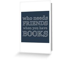 who needs friends when you have BOOKS Greeting Card