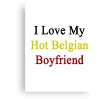 I Love My Hot Belgian Boyfriend  Canvas Print