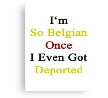 I'm So Belgian Once I Even Got Deported  Canvas Print