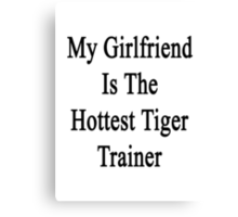 My Girlfriend Is The Hottest Tiger Trainer  Canvas Print