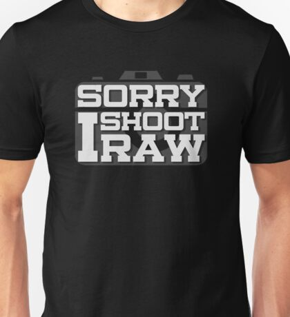 Sorry I Only Shoot Raw Photographer Must Have Photography Unisex T-Shirt