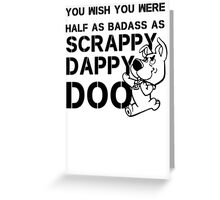 You Wish You Were Half the badass Scrappy Doo is Greeting Card
