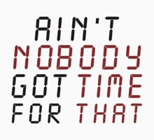 Ain't Nobody Got Time For That by magiktees