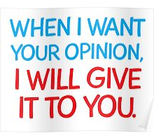 When I want your Opinion, I will give it to you. Poster