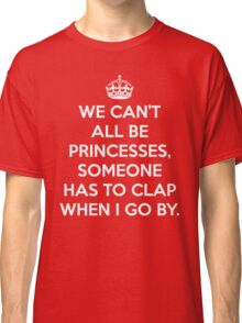 Can't All Be Princesses Funny Quote Classic T-Shirt