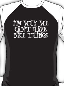 I'm why we can't have nice things T-Shirt