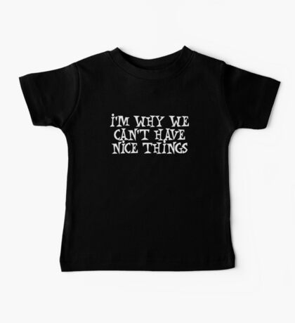 I'm why we can't have nice things Baby Tee