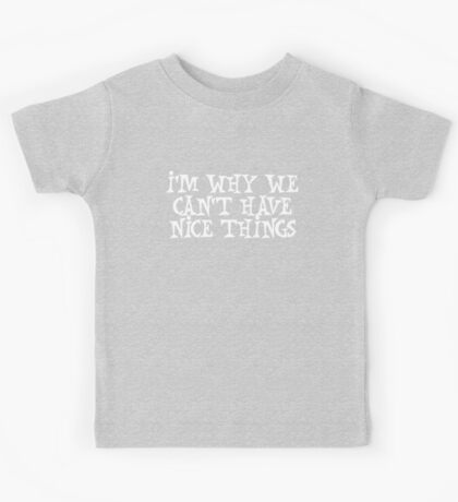 I'm why we can't have nice things Kids Tee