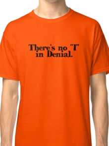 """There's no """"I"""" in Denial Classic T-Shirt"""