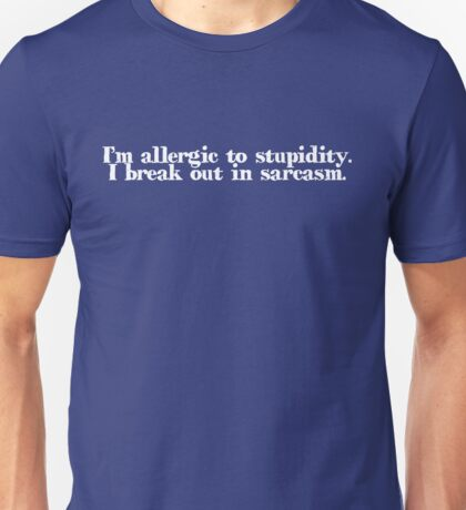 I'm allergic to stupidity. I break out in sarcasm. Unisex T-Shirt