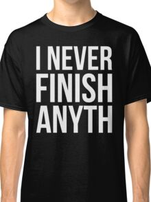 I Never Finish Anyth Classic T-Shirt