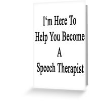 I'm Here To Help You Become A Speech Therapist  Greeting Card