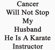 Cancer Will Not Stop My Husband He Is A Karate Instructor  by supernova23